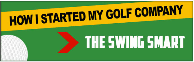 "SERIES – ""How I Started My Golf Company"" (Swing Smart)"