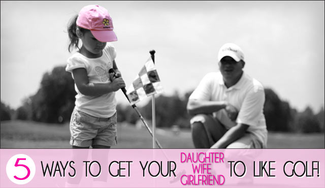 "5 Ways To Get Your Lady To ""Like"" Golf!"
